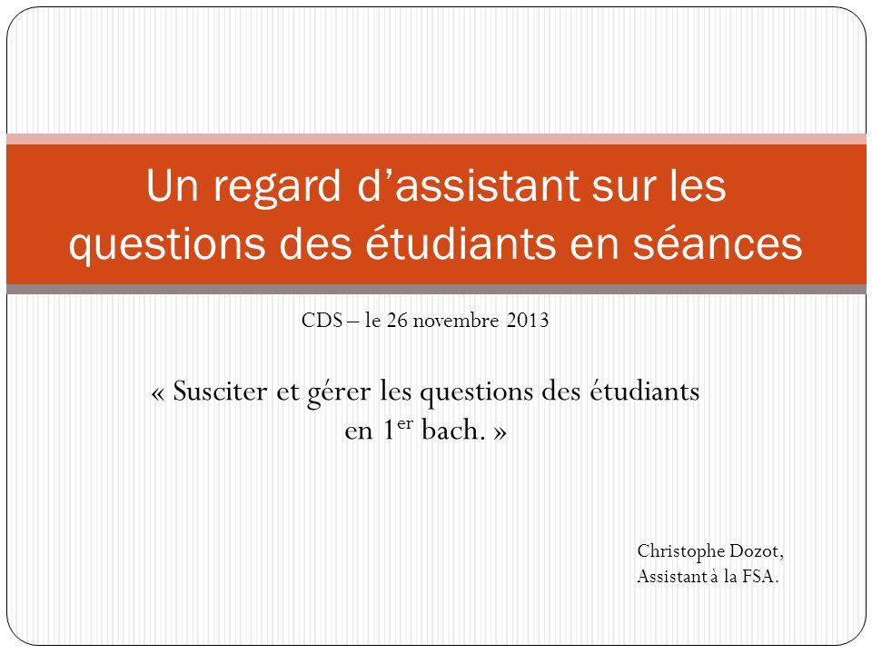 CDS – le 26 novembre 2013 « Susciter et gérer les questions des étudiants en 1 er bach.