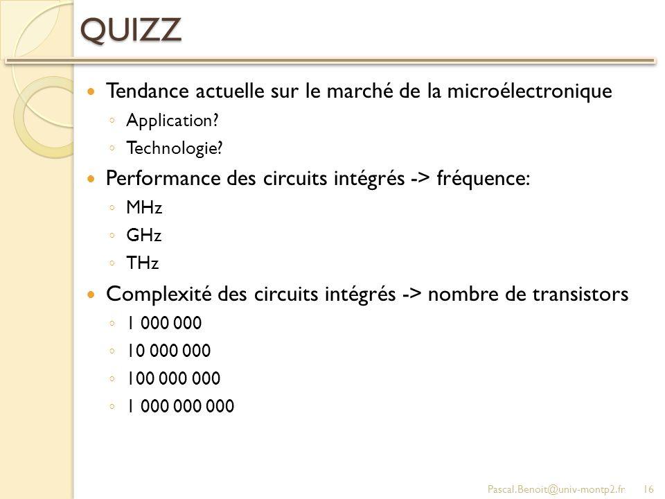 QUIZZ Tendance actuelle sur le marché de la microélectronique Application? Technologie? Performance des circuits intégrés -> fréquence: MHz GHz THz Co