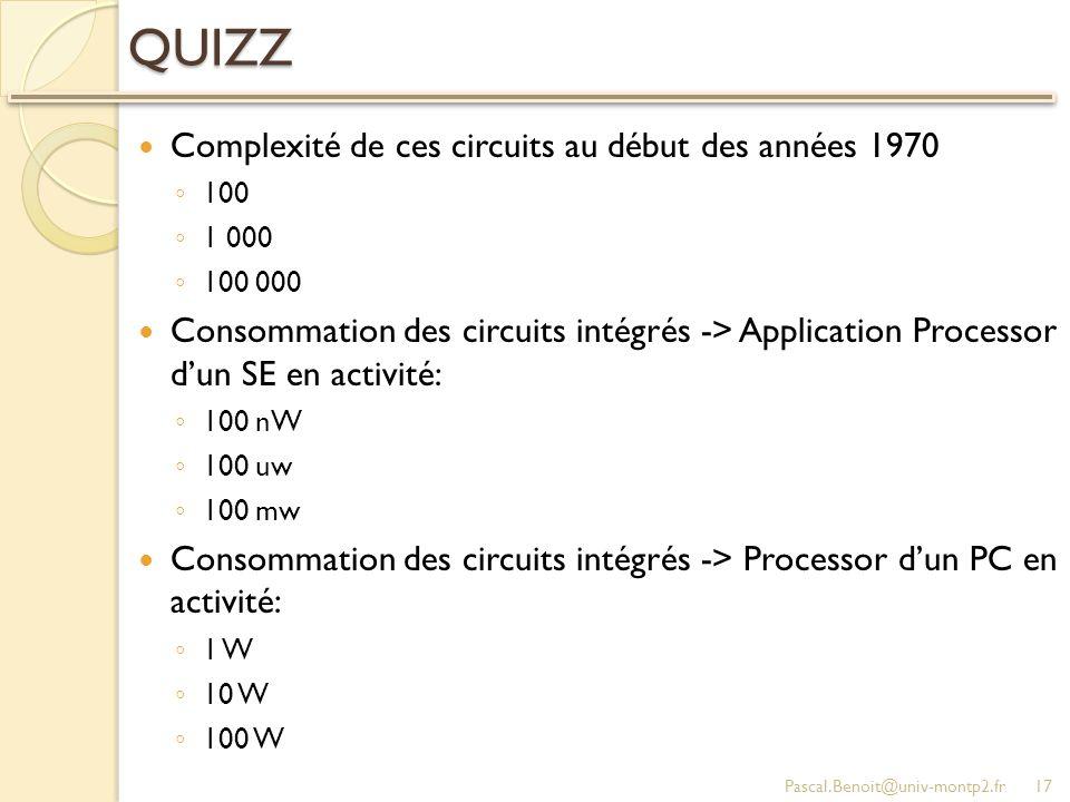 QUIZZ Complexité de ces circuits au début des années 1970 100 1 000 100 000 Consommation des circuits intégrés -> Application Processor dun SE en activité: 100 nW 100 uw 100 mw Consommation des circuits intégrés -> Processor dun PC en activité: 1 W 10 W 100 W Pascal.Benoit@univ-montp2.fr17
