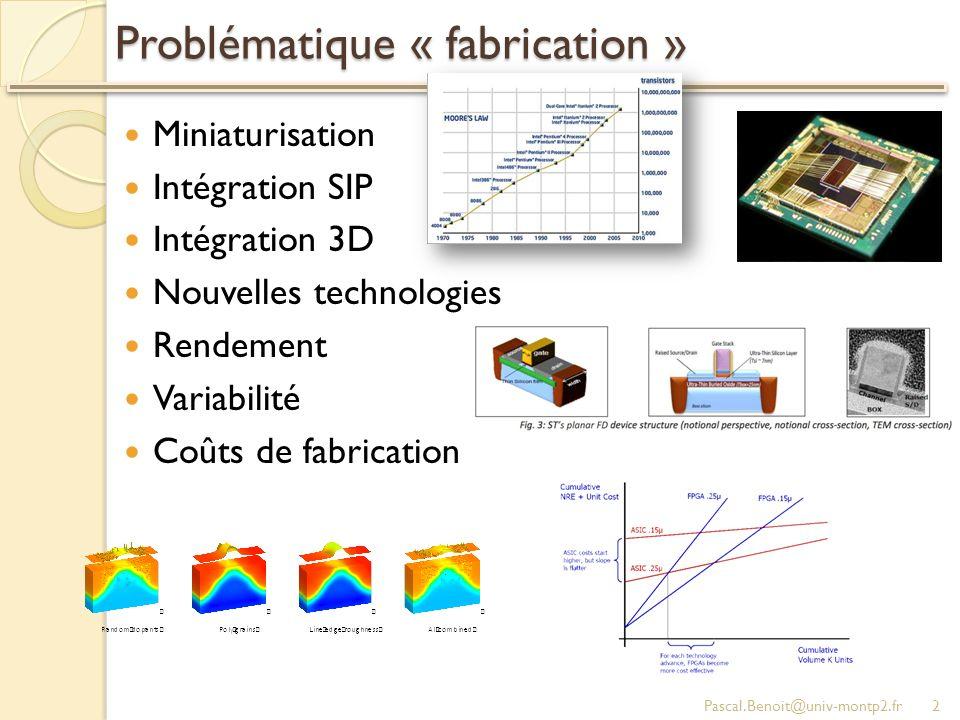 Problématique « conception » Pascal.Benoit@univ-montp2.fr3 Miniaturisation Intégration SIP Intégration 3D Nouvelles technologies Rendement Variabilité Coûts de fabrication Fonctionnalités Performance Consommation Fiabilité Prix du produit Problématiques « fabrication » Problématiques « utilisation » Problématiques « conception »