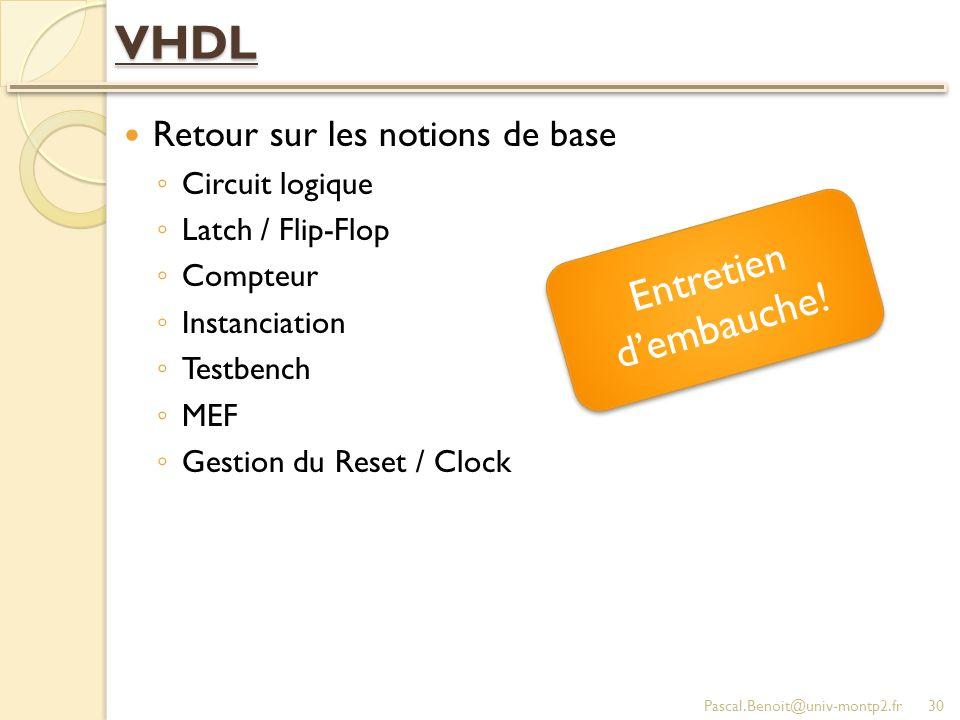 VHDL Retour sur les notions de base Circuit logique Latch / Flip-Flop Compteur Instanciation Testbench MEF Gestion du Reset / Clock Pascal.Benoit@univ-montp2.fr30 Entretien dembauche!