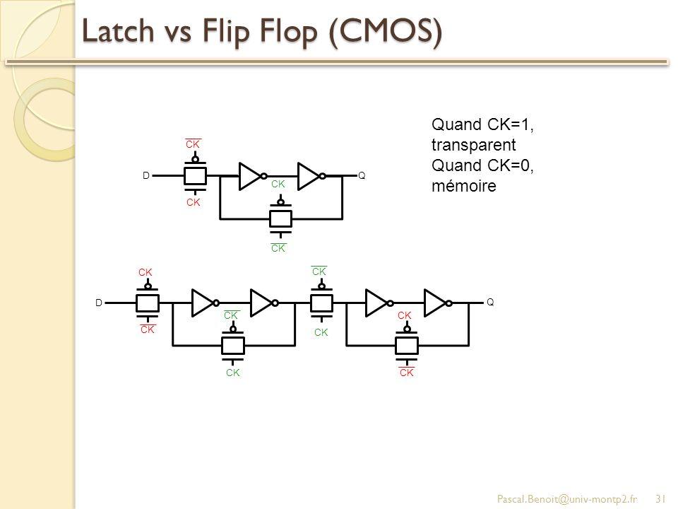 Latch vs Flip Flop (CMOS) Pascal.Benoit@univ-montp2.fr31 CK D Q D Q Quand CK=1, transparent Quand CK=0, mémoire