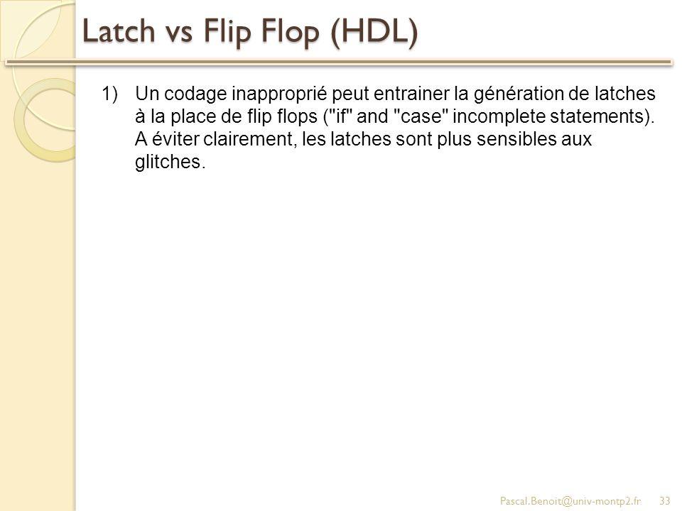 Latch vs Flip Flop (HDL) Pascal.Benoit@univ-montp2.fr33 1)Un codage inapproprié peut entrainer la génération de latches à la place de flip flops ( if and case incomplete statements).