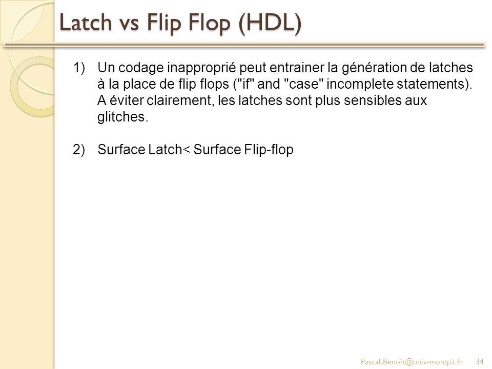 Latch vs Flip Flop (HDL) Pascal.Benoit@univ-montp2.fr34 1)Un codage inapproprié peut entrainer la génération de latches à la place de flip flops (