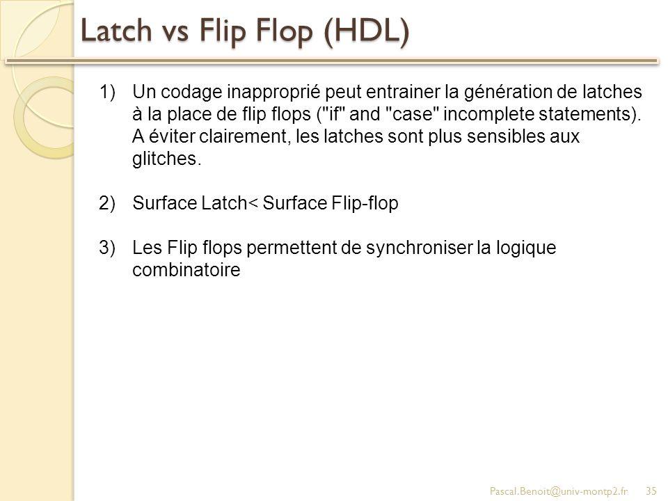 Latch vs Flip Flop (HDL) Pascal.Benoit@univ-montp2.fr35 1)Un codage inapproprié peut entrainer la génération de latches à la place de flip flops ( if and case incomplete statements).