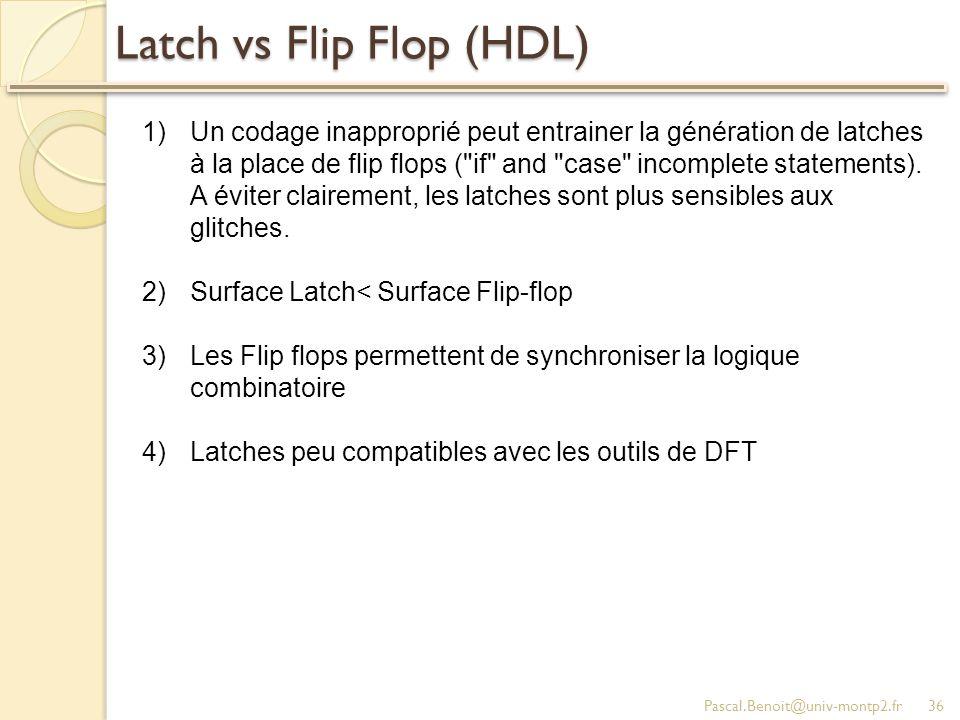 Latch vs Flip Flop (HDL) Pascal.Benoit@univ-montp2.fr36 1)Un codage inapproprié peut entrainer la génération de latches à la place de flip flops ( if and case incomplete statements).