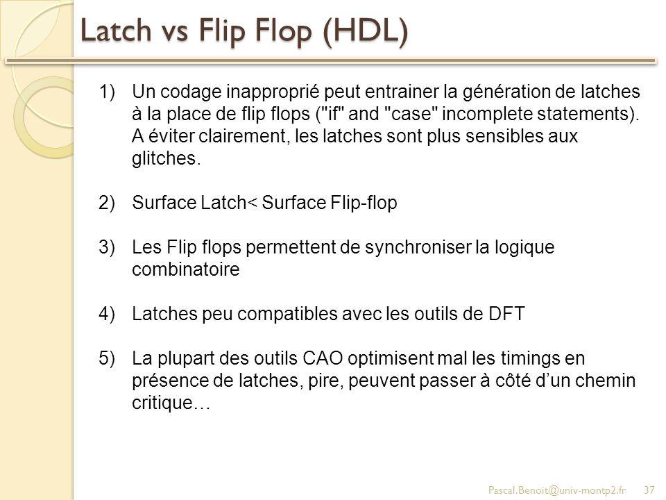 Latch vs Flip Flop (HDL) Pascal.Benoit@univ-montp2.fr37 1)Un codage inapproprié peut entrainer la génération de latches à la place de flip flops (