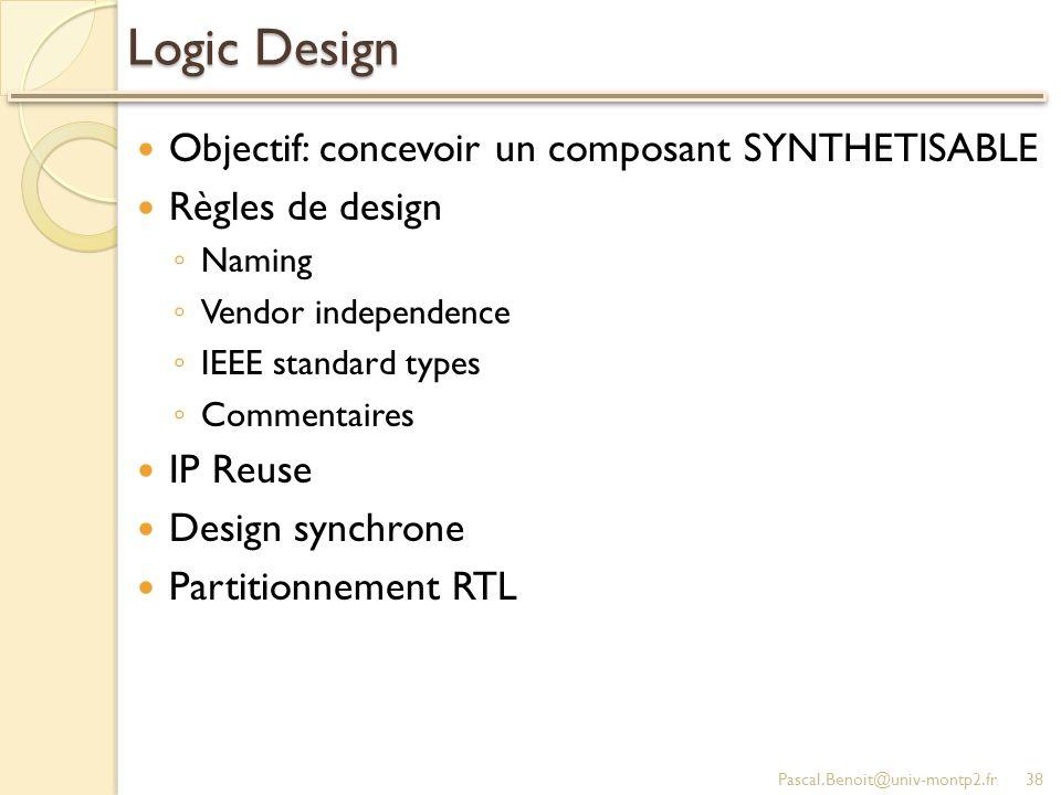 Logic Design Objectif: concevoir un composant SYNTHETISABLE Règles de design Naming Vendor independence IEEE standard types Commentaires IP Reuse Desi