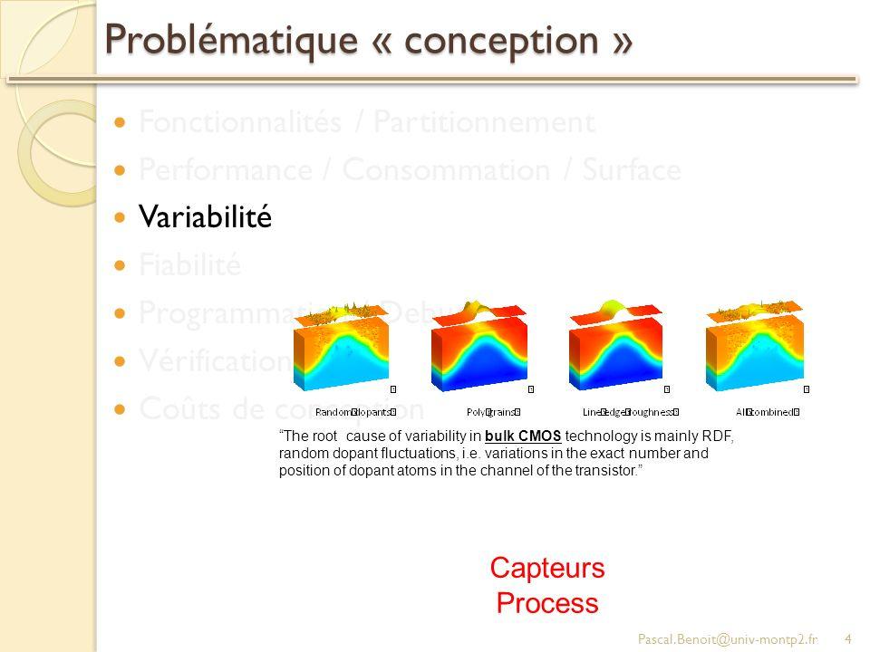 Problématique « conception » Fonctionnalités / Partitionnement Performance / Consommation / Surface Variabilité Fiabilité Programmation / Debug Vérification / Test Coûts de conception Pascal.Benoit@univ-montp2.fr4 Capteurs Process The root cause of variability in bulk CMOS technology is mainly RDF, random dopant fluctuations, i.e.