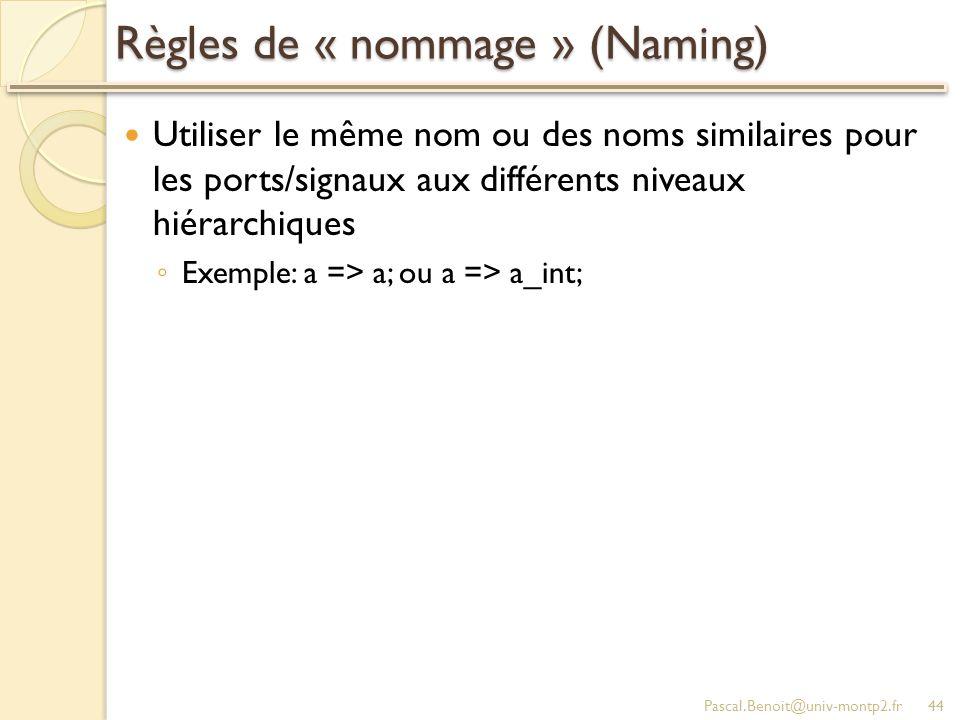 Règles de « nommage » (Naming) Utiliser le même nom ou des noms similaires pour les ports/signaux aux différents niveaux hiérarchiques Exemple: a => a