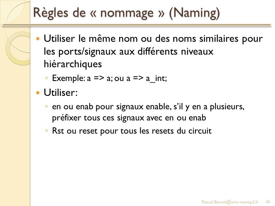 Règles de « nommage » (Naming) Utiliser le même nom ou des noms similaires pour les ports/signaux aux différents niveaux hiérarchiques Exemple: a => a; ou a => a_int; Utiliser: en ou enab pour signaux enable, sil y en a plusieurs, préfixer tous ces signaux avec en ou enab Rst ou reset pour tous les resets du circuit Pascal.Benoit@univ-montp2.fr45