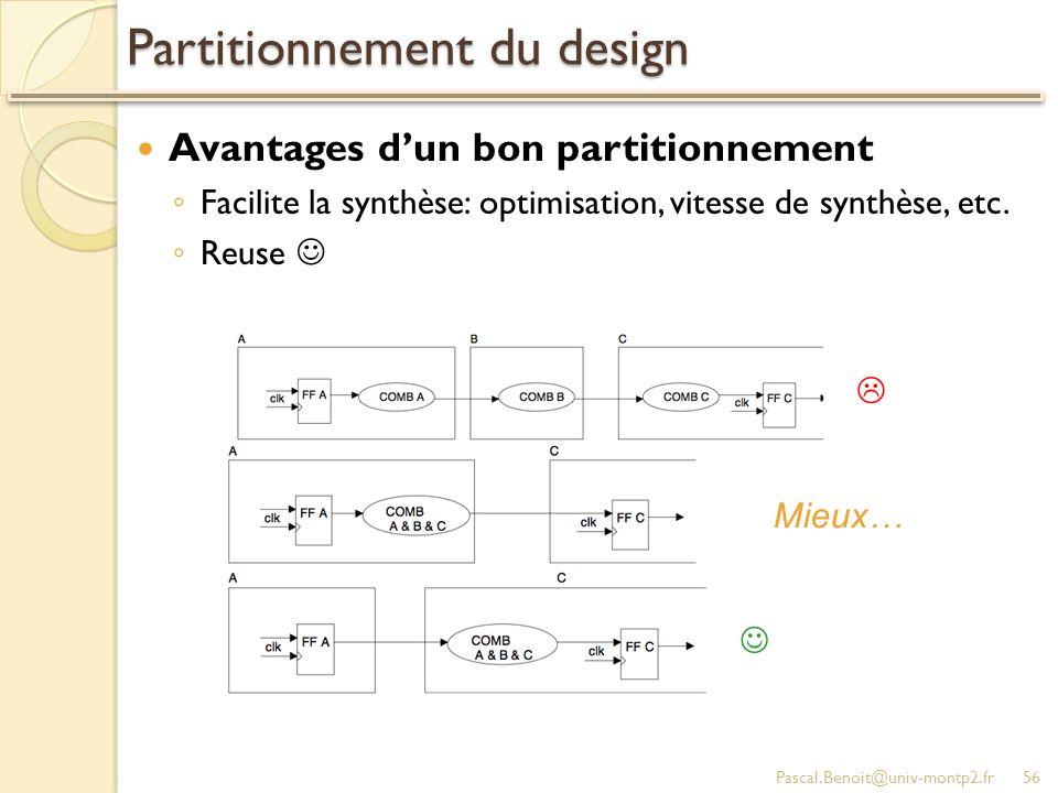 Partitionnement du design Avantages dun bon partitionnement Facilite la synthèse: optimisation, vitesse de synthèse, etc. Reuse Pascal.Benoit@univ-mon