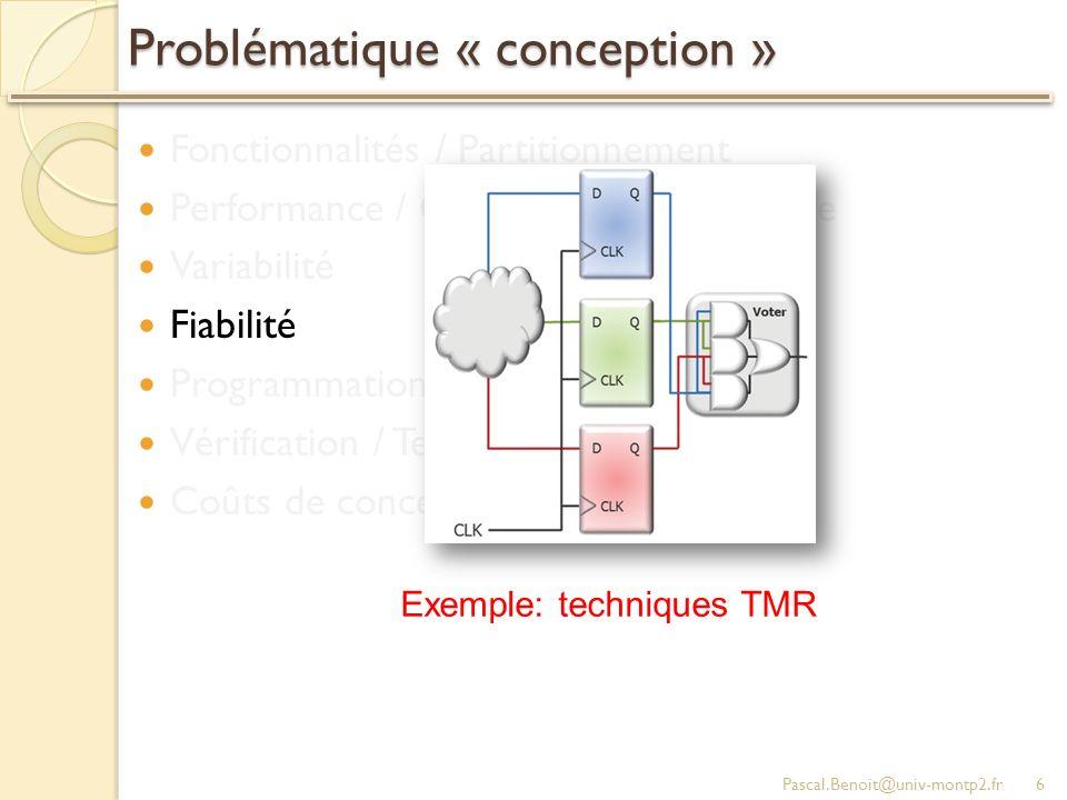 Problématique « conception » Fonctionnalités / Partitionnement Performance / Consommation / Surface Variabilité Fiabilité Programmation / Debug Vérification / Test Coûts de conception Pascal.Benoit@univ-montp2.fr6 Exemple: techniques TMR