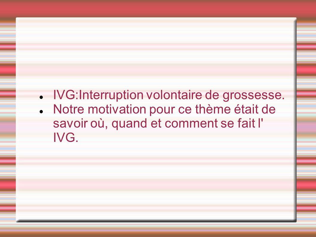IVG:Interruption volontaire de grossesse. Notre motivation pour ce thème était de savoir où, quand et comment se fait l' IVG.