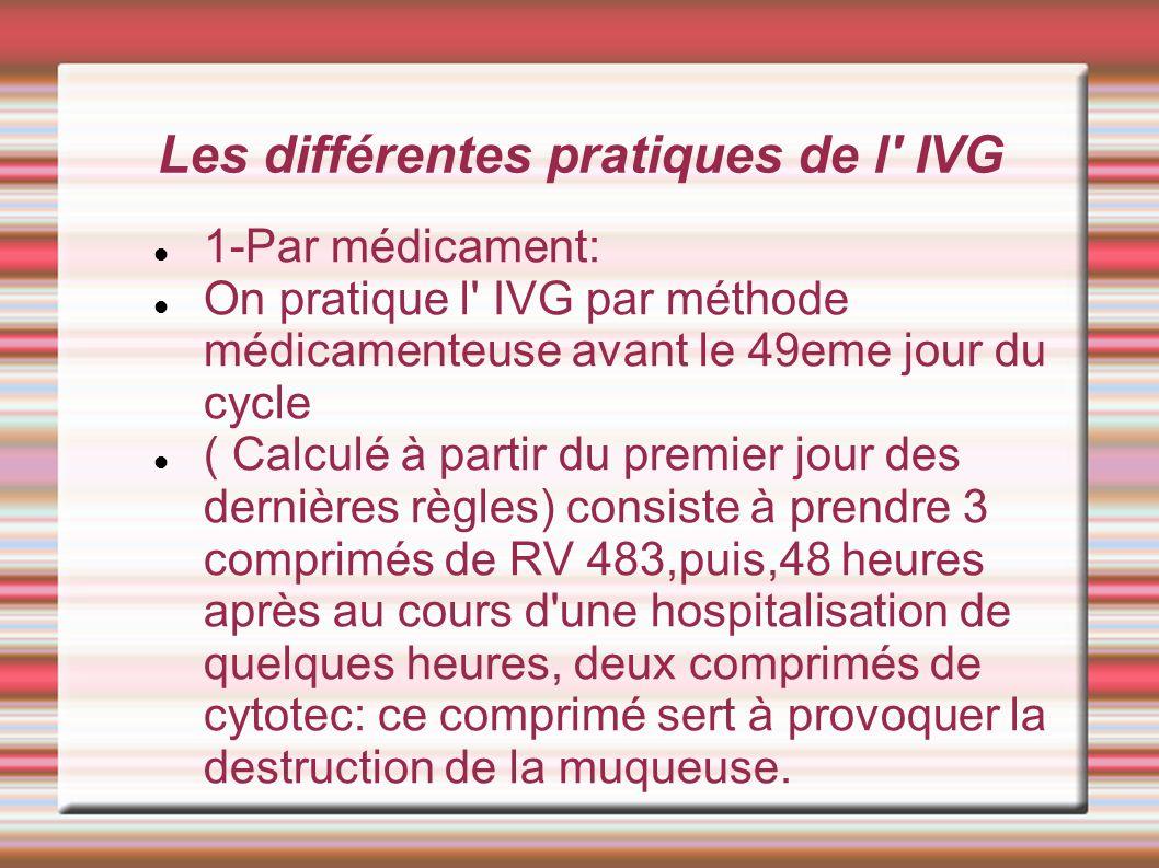Les différentes pratiques de l' IVG 1-Par médicament: On pratique l' IVG par méthode médicamenteuse avant le 49eme jour du cycle ( Calculé à partir du