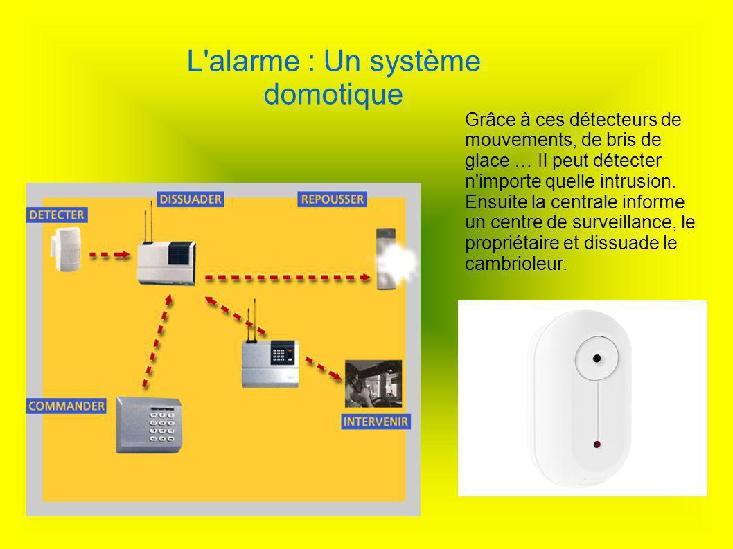 L'alarme : Un système domotique Grâce à ces détecteurs de mouvements, de bris de glace … Il peut détecter n'importe quelle intrusion. Ensuite la centr