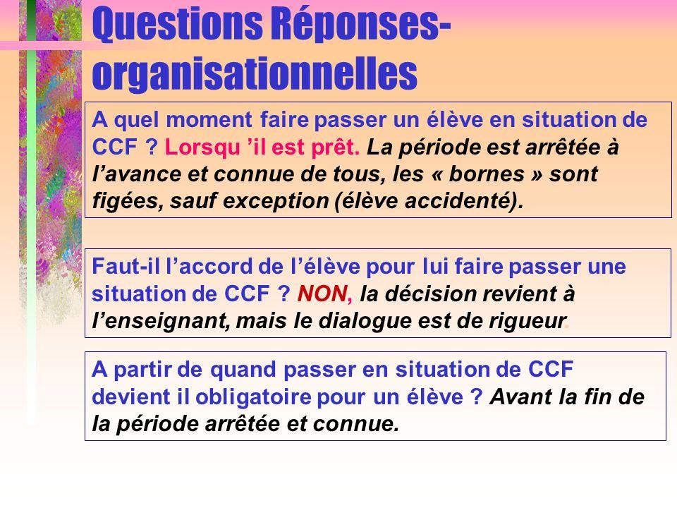 Questions Réponses- organisationnelles A quel moment faire passer un élève en situation de CCF ? Lorsqu il est prêt. La période est arrêtée à lavance