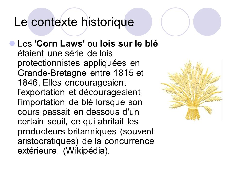 Le contexte historique Les 'Corn Laws' ou lois sur le blé étaient une série de lois protectionnistes appliquées en Grande-Bretagne entre 1815 et 1846.