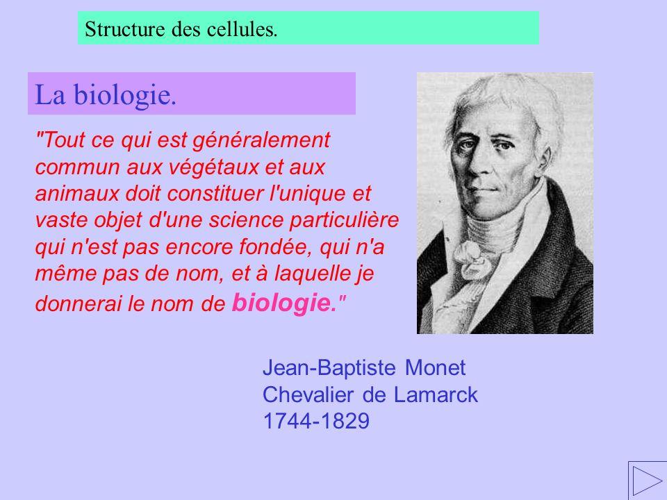 Tout ce qui est généralement commun aux végétaux et aux animaux doit constituer l unique et vaste objet d une science particulière qui n est pas encore fondée, qui n a même pas de nom, et à laquelle je donnerai le nom de biologie. Jean-Baptiste Monet Chevalier de Lamarck 1744-1829 La biologie.