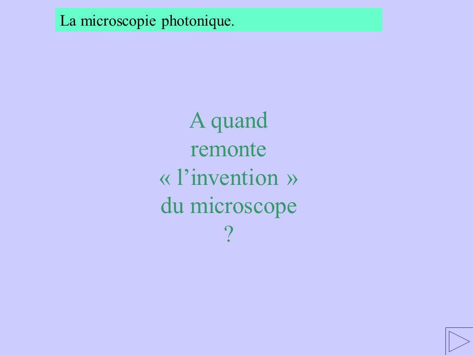 A quand remonte « linvention » du microscope ? La microscopie photonique.