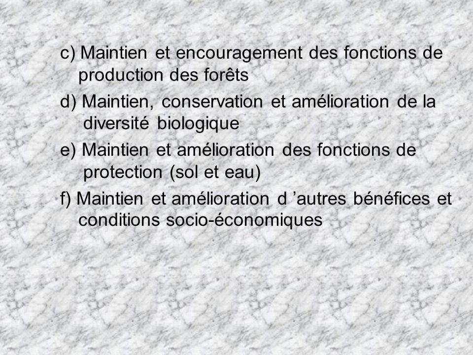 c) Maintien et encouragement des fonctions de production des forêts d) Maintien, conservation et amélioration de la diversité biologique e) Maintien et amélioration des fonctions de protection (sol et eau) f) Maintien et amélioration d autres bénéfices et conditions socio-économiques