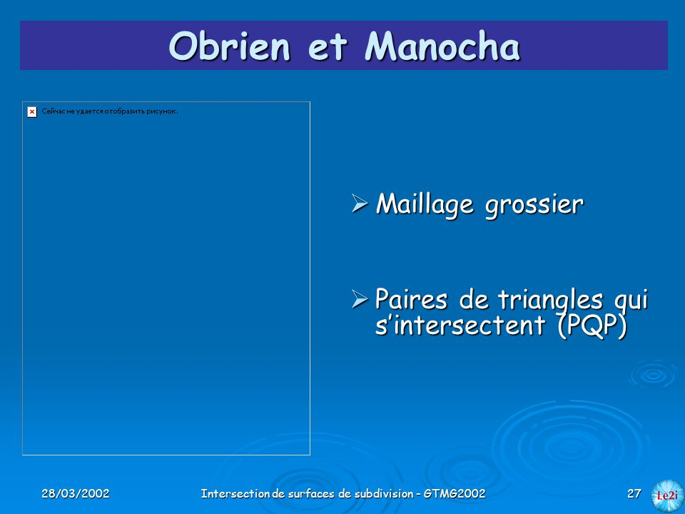 28/03/2002Intersection de surfaces de subdivision - GTMG200227 Obrien et Manocha Maillage grossier Maillage grossier Paires de triangles qui sintersec