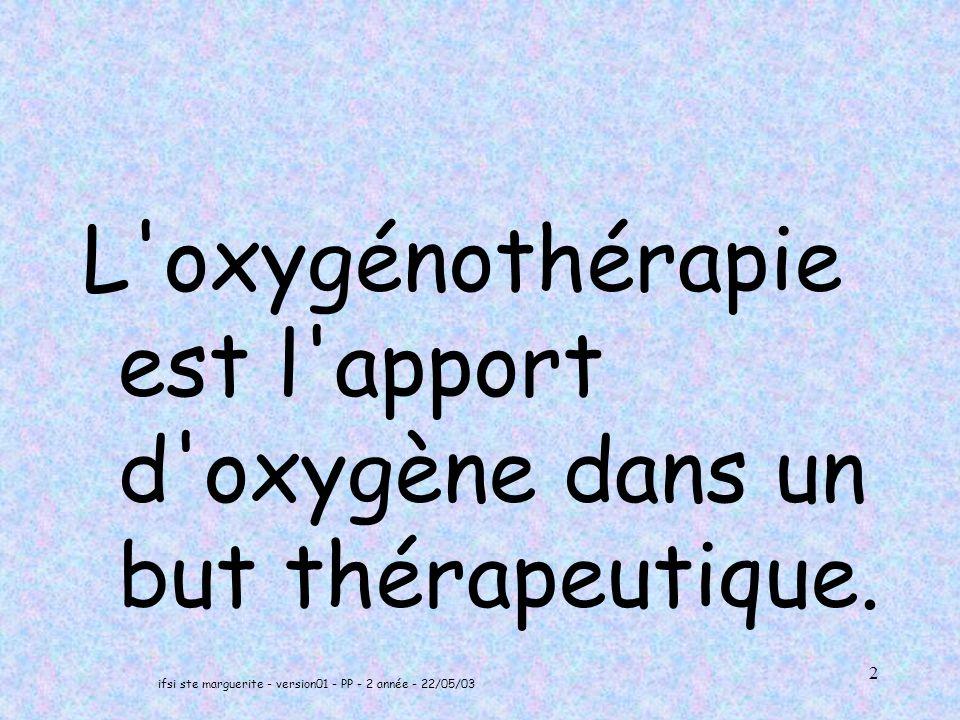 ifsi ste marguerite - version01 - PP - 2 année - 22/05/03 3 OBJECTIFS COURS Savoir comment, en pratique, on réalise une oxygénothérapie normobare, –Connaître le matériel nécessaire pour réaliser une oxygénothérapie normobare, –Connaître les indications, contre- indications et les précautions d emploi de l oxygène médical, –Savoir surveiller un patient sous oxygénothérapie,