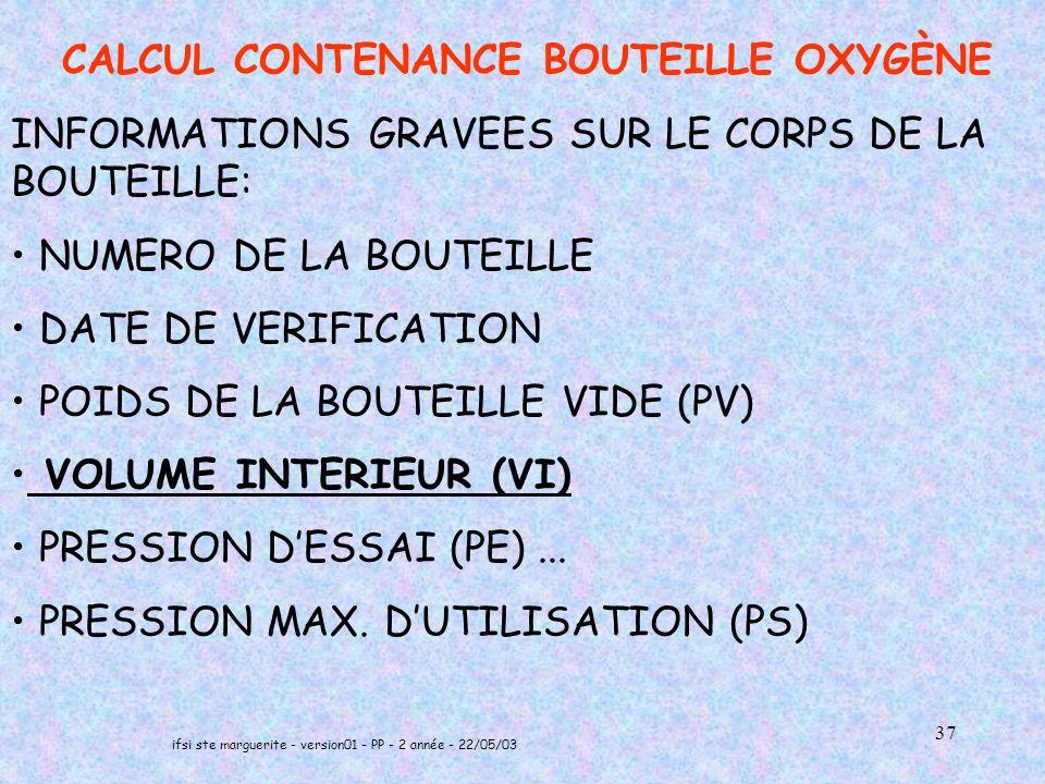 ifsi ste marguerite - version01 - PP - 2 année - 22/05/03 37 CALCUL CONTENANCE BOUTEILLE OXYGÈNE INFORMATIONS GRAVEES SUR LE CORPS DE LA BOUTEILLE: NUMERO DE LA BOUTEILLE DATE DE VERIFICATION POIDS DE LA BOUTEILLE VIDE (PV) VOLUME INTERIEUR (VI) PRESSION DESSAI (PE)...