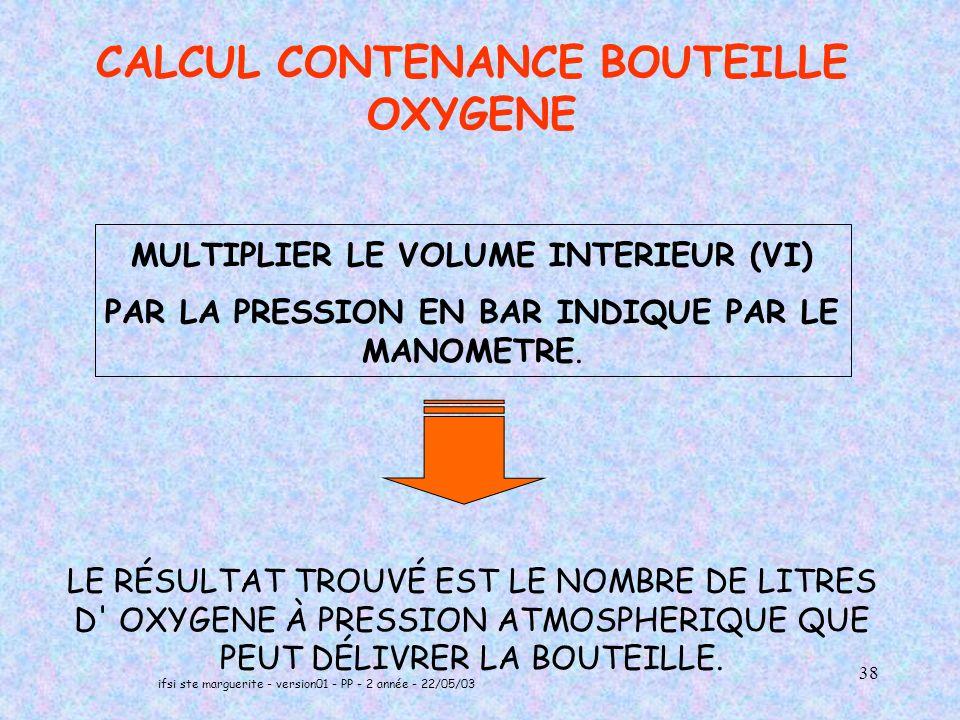 ifsi ste marguerite - version01 - PP - 2 année - 22/05/03 38 CALCUL CONTENANCE BOUTEILLE OXYGENE MULTIPLIER LE VOLUME INTERIEUR (VI) PAR LA PRESSION EN BAR INDIQUE PAR LE MANOMETRE.