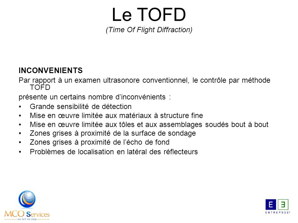 INCONVENIENTS Par rapport à un examen ultrasonore conventionnel, le contrôle par méthode TOFD présente un certains nombre dinconvénients : Grande sens