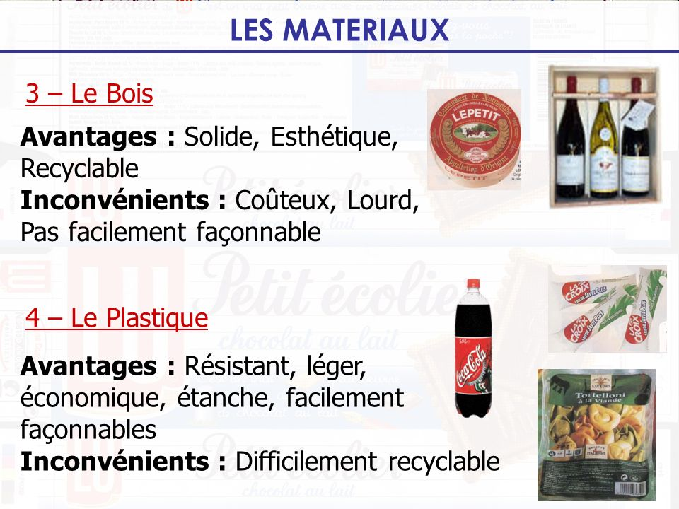 LES MATERIAUX 4 – Le Plastique 3 – Le Bois Avantages : Solide, Esthétique, Recyclable Inconvénients : Coûteux, Lourd, Pas facilement façonnable Avanta