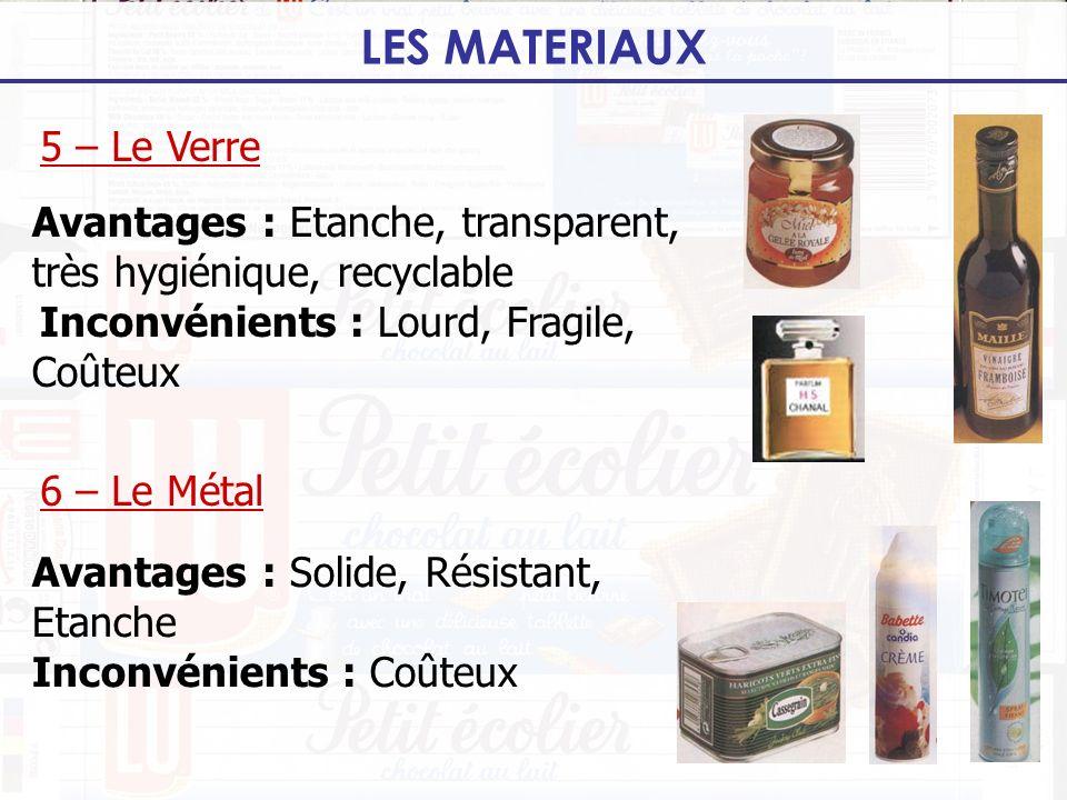 LES MATERIAUX 5 – Le Verre 6 – Le Métal Avantages : Etanche, transparent, très hygiénique, recyclable Inconvénients : Lourd, Fragile, Coûteux Avantage