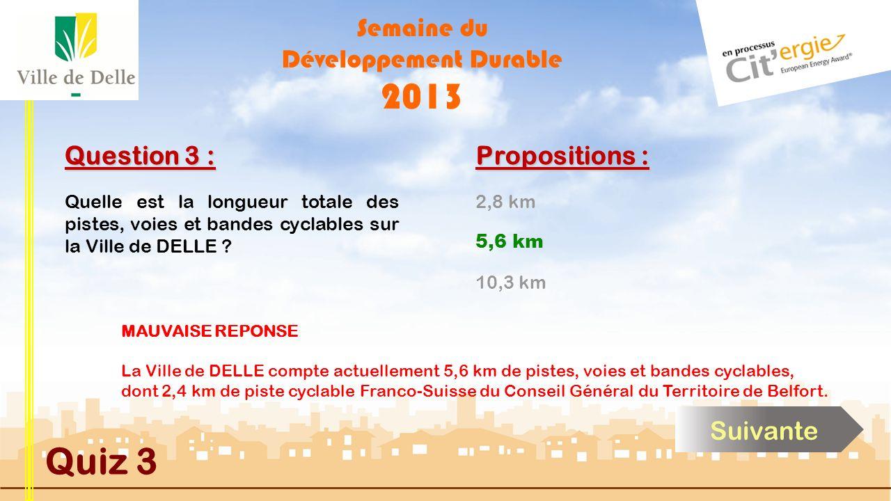 Semaine du Développement Durable 2013 Quiz 3 Question 3 : Propositions : BONNE REPONSE La Ville de DELLE compte actuellement 5,6 km de pistes, voies et bandes cyclables, dont 2,4 km de piste cyclable Franco-Suisse du Conseil Général du Territoire de Belfort.
