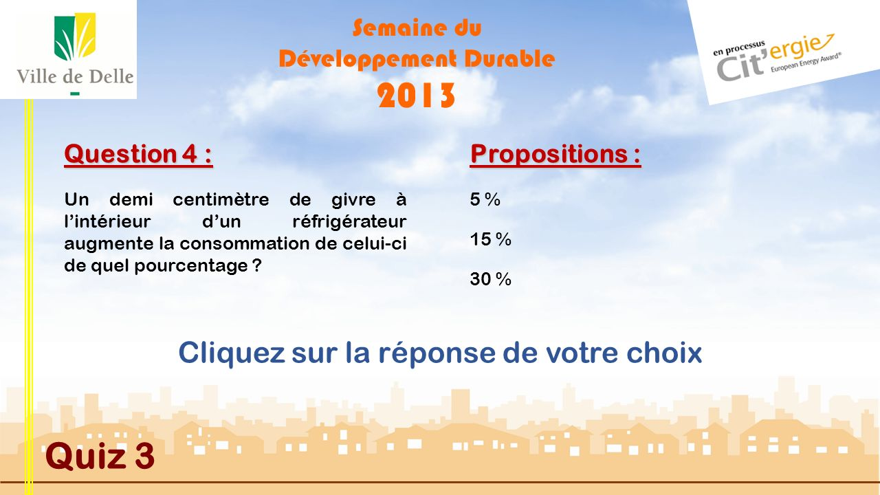 Semaine du Développement Durable 2013 Quiz 3 Question 3 : Propositions : MAUVAISE REPONSE La Ville de DELLE compte actuellement 5,6 km de pistes, voies et bandes cyclables, dont 2,4 km de piste cyclable Franco-Suisse du Conseil Général du Territoire de Belfort.