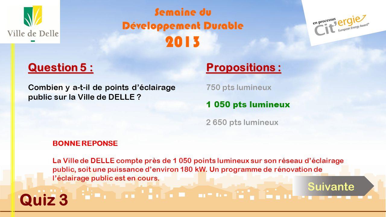 Semaine du Développement Durable 2013 Quiz 3 Question 5 : Propositions : 750 pts lumineux 2 650 pts lumineux 1 050 pts lumineux BONNE REPONSE La Ville de DELLE compte près de 1 050 points lumineux sur son réseau déclairage public, soit une puissance denviron 180 kW.