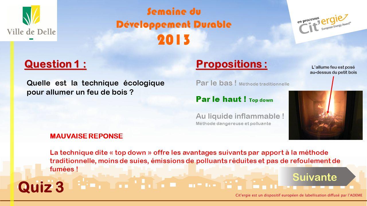 Semaine du Développement Durable 2013 Quiz 3 Question 1 : BONNE REPONSE La technique dite « top down » offre les avantages suivants par apport à la méthode traditionnelle, moins de suies, émissions de polluants réduites et pas de refoulement de fumées .