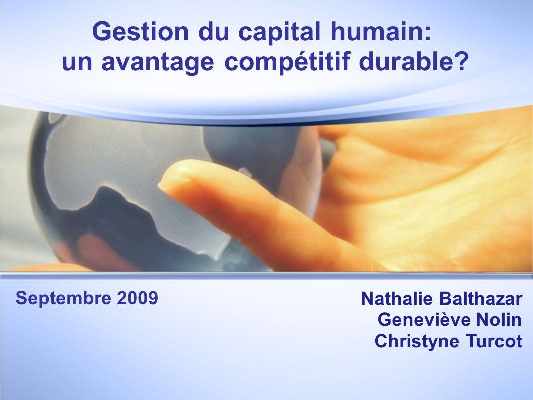 Gestion du capital humain: un avantage compétitif durable? Nathalie Balthazar Geneviève Nolin Christyne Turcot Septembre 2009