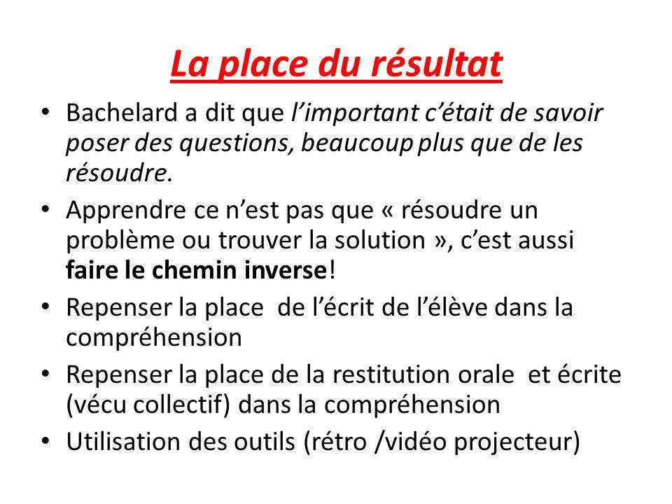 La place du résultat Bachelard a dit que limportant cétait de savoir poser des questions, beaucoup plus que de les résoudre.