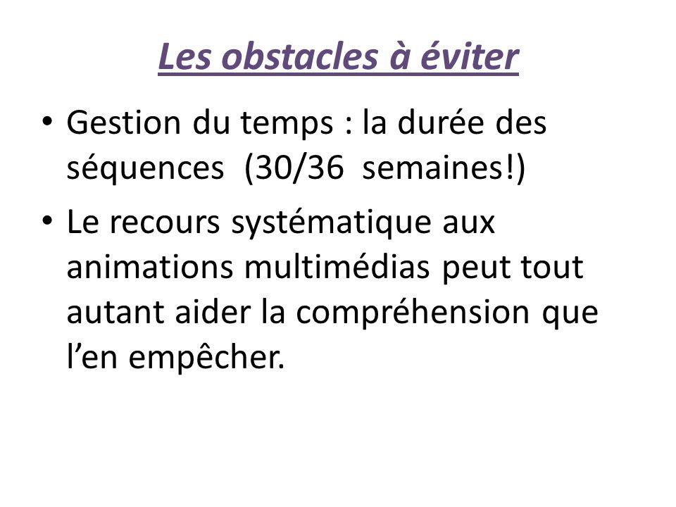 Les obstacles à éviter Gestion du temps : la durée des séquences (30/36 semaines!) Le recours systématique aux animations multimédias peut tout autant aider la compréhension que len empêcher.