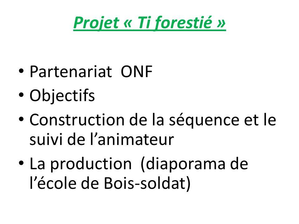 Projet « Ti forestié » Partenariat ONF Objectifs Construction de la séquence et le suivi de lanimateur La production (diaporama de lécole de Bois-soldat)