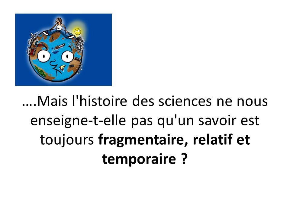 ….Mais l histoire des sciences ne nous enseigne-t-elle pas qu un savoir est toujours fragmentaire, relatif et temporaire ?
