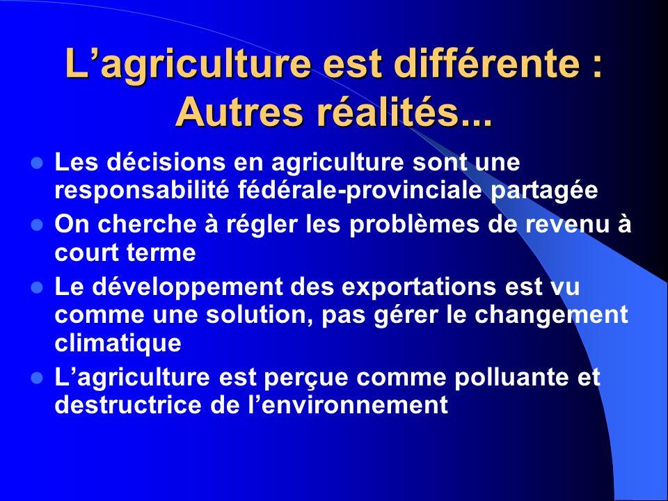 Lagriculture est différente : Autres réalités... Les décisions en agriculture sont une responsabilité fédérale-provinciale partagée On cherche à régle