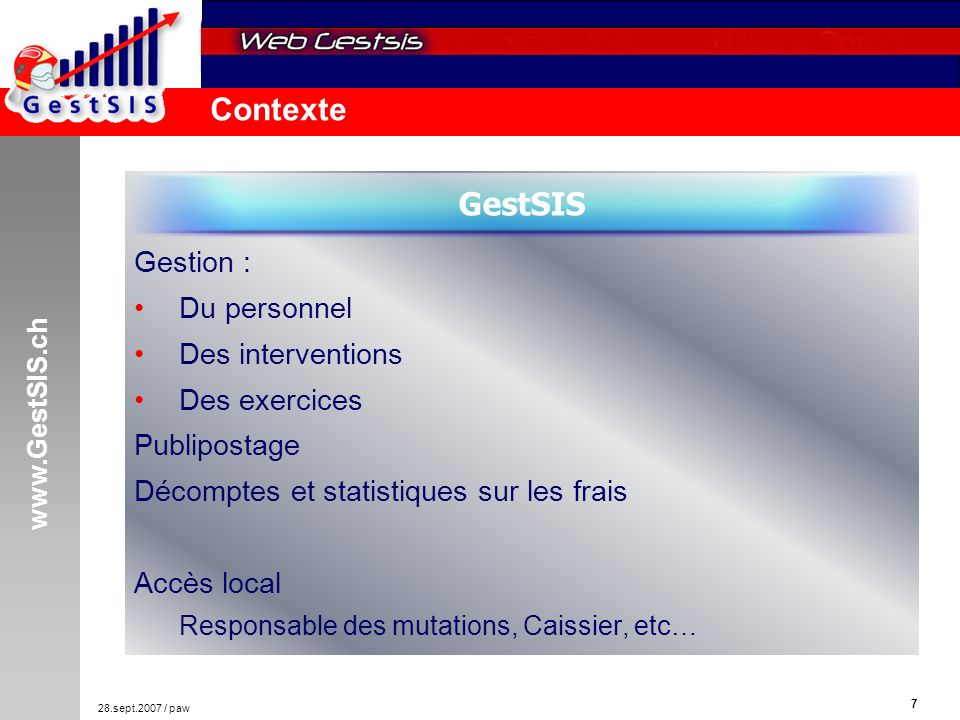 www.GestSIS.ch 7 28.sept.2007 / paw Contexte Gestion : Du personnel Des interventions Des exercices Publipostage Décomptes et statistiques sur les frais Accès local Responsable des mutations, Caissier, etc… GestSIS