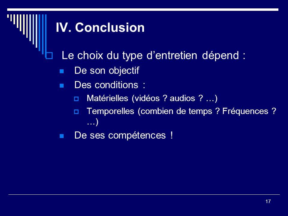 17 IV. Conclusion Le choix du type dentretien dépend : De son objectif Des conditions : Matérielles (vidéos ? audios ? …) Temporelles (combien de temp
