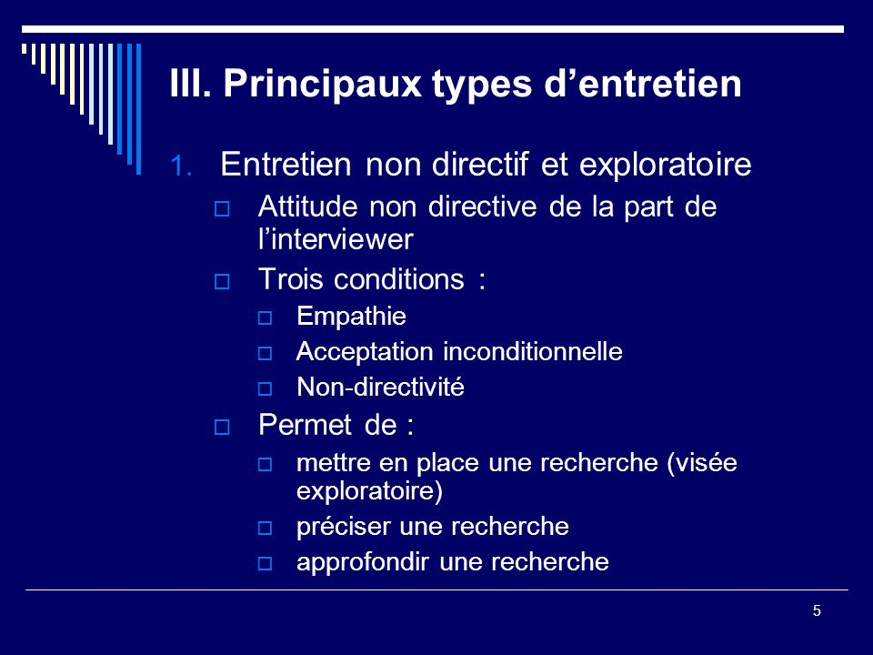5 III. Principaux types dentretien 1. Entretien non directif et exploratoire Attitude non directive de la part de linterviewer Trois conditions : Empa
