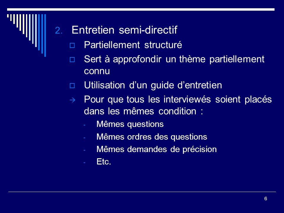 6 2. Entretien semi-directif Partiellement structuré Sert à approfondir un thème partiellement connu Utilisation dun guide dentretien Pour que tous le