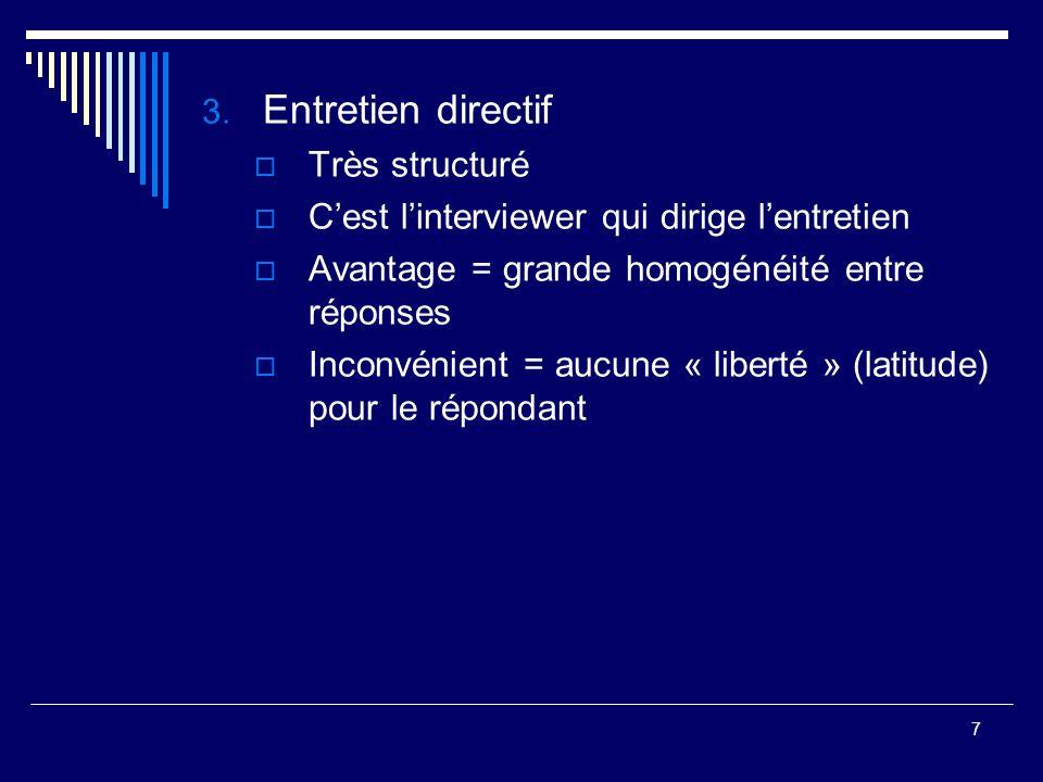 7 3. Entretien directif Très structuré Cest linterviewer qui dirige lentretien Avantage = grande homogénéité entre réponses Inconvénient = aucune « li