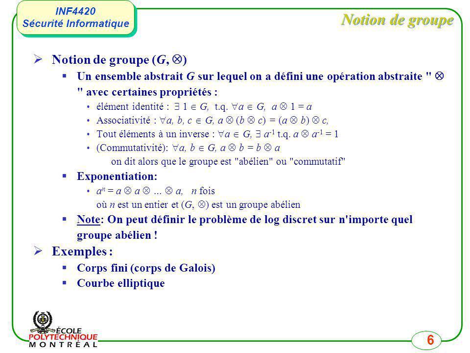INF4420 Sécurité Informatique INF4420 Sécurité Informatique 7 Problème du log discret Propriétés mathématiques de Z p Tous les éléments de Z p ont des inverses multiplicatifs, sauf 0 Donc, Z p * = Z p - {0} Il existe des éléments g dit générateur ou racine primitive tel que : = {g 0, g 1, …, g p-1 } = Z p * Notes : Il est possible de vérifier en temps polynomial si un élément g est un générateur.