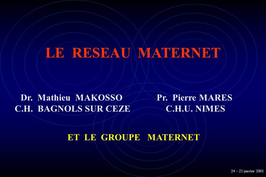 LE RESEAU MATERNET Pr. Pierre MARES C.H.U. NIMES Dr. Mathieu MAKOSSO C.H. BAGNOLS SUR CEZE ET LE GROUPE MATERNET 24 – 25 janvier 2001