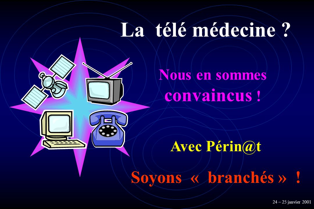 La télé médecine ? 24 – 25 janvier 2001 Nous en sommes convaincus ! Avec Périn@t Soyons « branchés » !